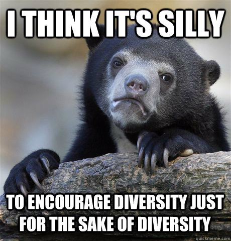 i think it's silly to encourage diversity just for the sake of diversity - i think it's silly to encourage diversity just for the sake of diversity  Confession Bear