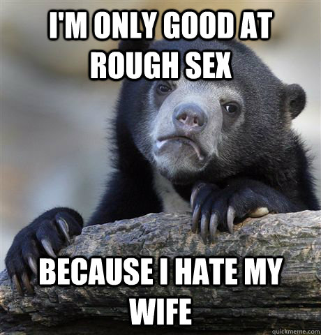I'm only good at rough sex because i hate my wife - I'm only good at rough sex because i hate my wife  Confession Bear