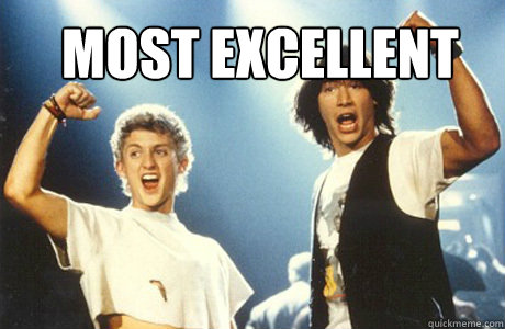 most excellent - most excellent  Bill and Ted