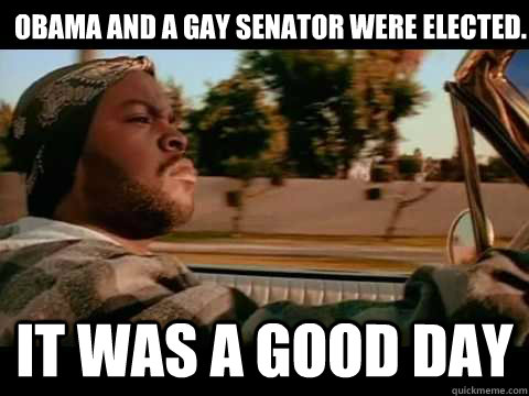 Obama and a gay Senator were elected. it was a good day - Obama and a gay Senator were elected. it was a good day  Misc