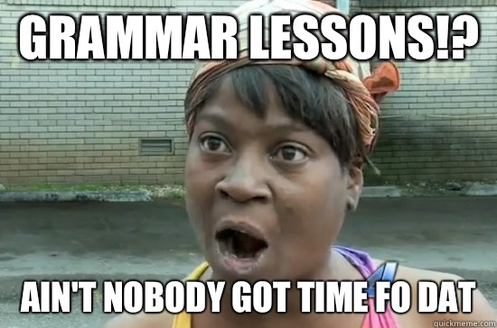 GRAMMAR LESSONS!? AIN'T NOBODY GOT TIME FO DAT  Aint nobody got time for that