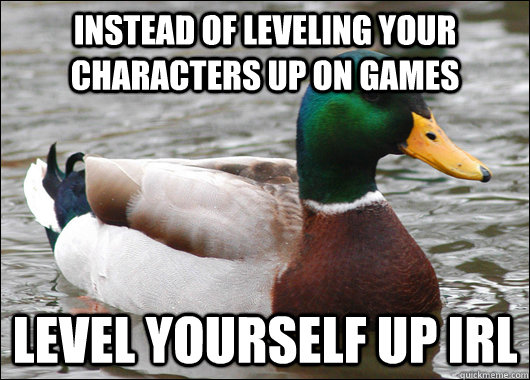 instead of leveling your characters up on games level yourself up irl - instead of leveling your characters up on games level yourself up irl  Actual Advice Mallard