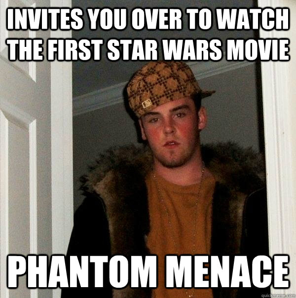 invites you over to watch the first star wars movie  phantom menace - invites you over to watch the first star wars movie  phantom menace  Scumbag Steve