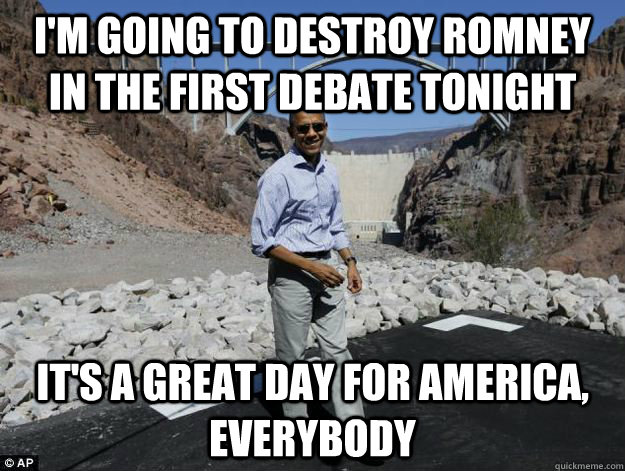 I'm going to destroy romney in the first debate tonight it's a great day for america, everybody - I'm going to destroy romney in the first debate tonight it's a great day for america, everybody  Delusionally Optimistic Obama