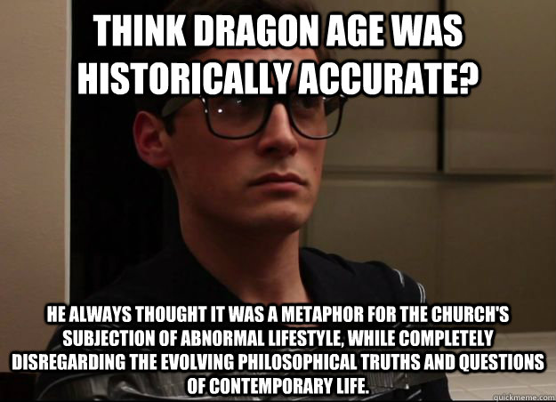 Think Dragon Age was historically accurate? He always thought it was a metaphor for the church's subjection of abnormal lifestyle, while completely disregarding the evolving philosophical truths and questions of contemporary life.  NormMeme