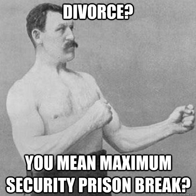 Divorce? You mean maximum security prison break? - Divorce? You mean maximum security prison break?  overly manly man