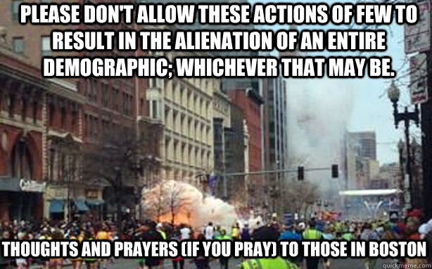 Please don't allow these actions of few to result in the alienation of an entire demographic; whichever that may be. Thoughts and prayers (if you pray) to those in Boston - Please don't allow these actions of few to result in the alienation of an entire demographic; whichever that may be. Thoughts and prayers (if you pray) to those in Boston  Misc