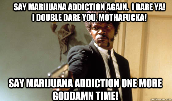 Say Marijuana addiction again.  I dare ya!    I double dare you, mothafucka! Say Marijuana addiction one more goddamn time! - Say Marijuana addiction again.  I dare ya!    I double dare you, mothafucka! Say Marijuana addiction one more goddamn time!  Pulp Fiction Jackson