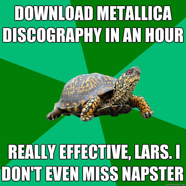 download metallica discography in an hour  really effective, lars. i don't even miss napster