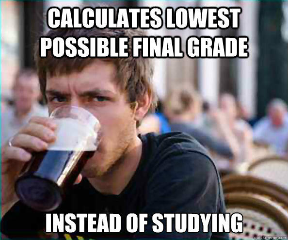 CALCULATES LOWEST POSSIBLE FINAL GRADE INSTEAD OF STUDYING - CALCULATES LOWEST POSSIBLE FINAL GRADE INSTEAD OF STUDYING  Lazy College Senior