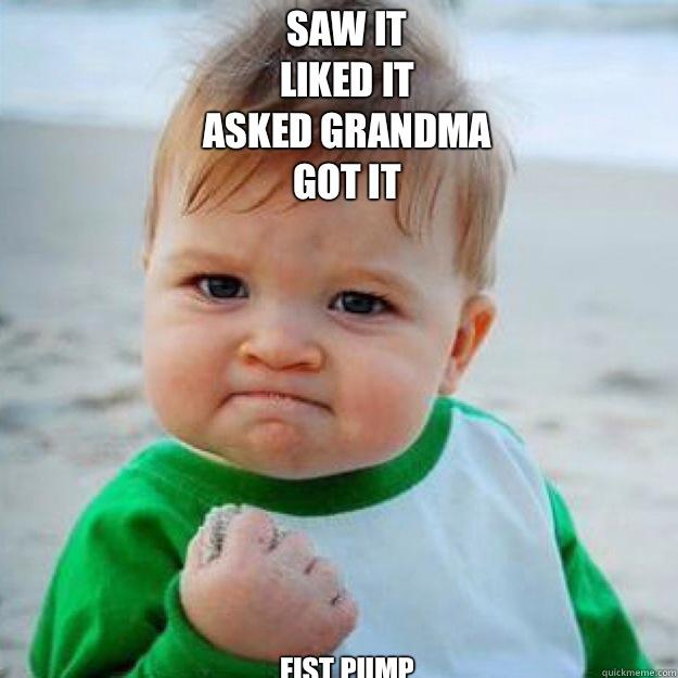 Saw It  Liked it  Asked grandma  Got it  Fist pump