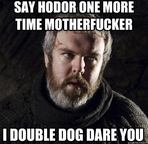 SAY HODOR ONE MORE TIME MOTHERFUCKER I DOUBLE DOG DARE YOU  Hodor