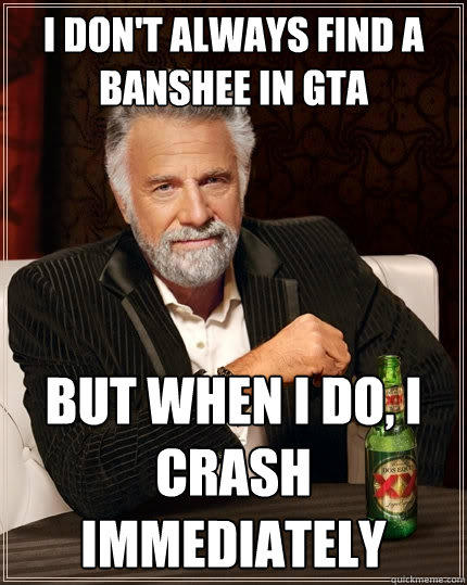 I don't always find a banshee in gta But when I do, I crash immediately - I don't always find a banshee in gta But when I do, I crash immediately  The Most Interesting Man In The World