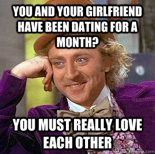 You and your girlfriend have been dating for a month? you must really love each other - You and your girlfriend have been dating for a month? you must really love each other  Condescending Wonka