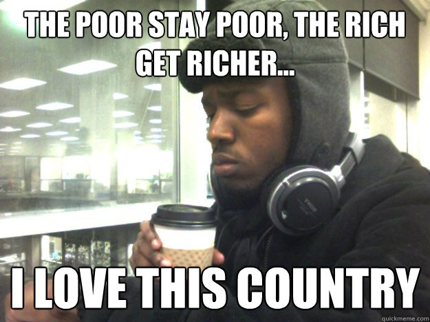 The Poor Stay Poor, The rich get richer... I love this country - The Poor Stay Poor, The rich get richer... I love this country  Privileged Black Kid