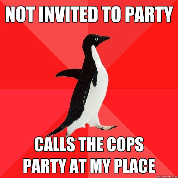 Not invited to party Calls the cops  party at my place - Not invited to party Calls the cops  party at my place  Socially Awesome Penguin