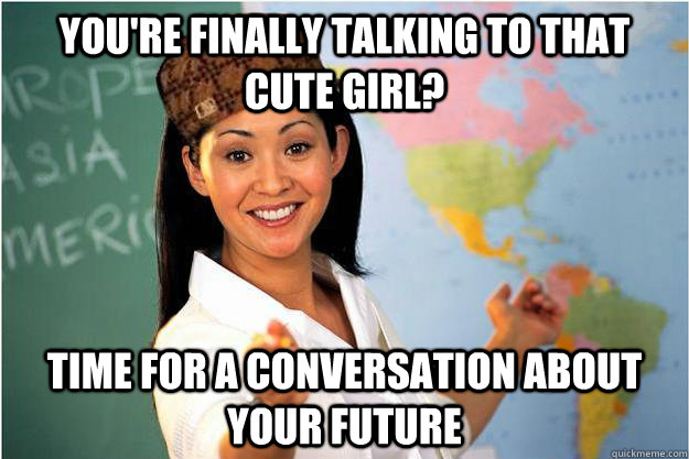 You're finally talking to that cute girl? Time for a conversation about your future - You're finally talking to that cute girl? Time for a conversation about your future  Scumbag Teacher