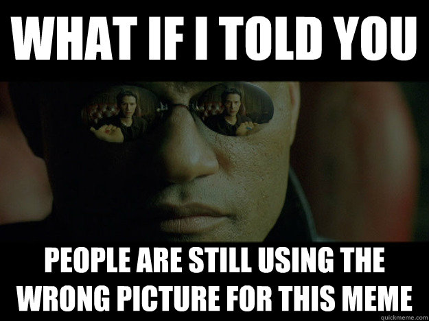 WHAT if i told you people are still using the wrong picture for this meme - WHAT if i told you people are still using the wrong picture for this meme  Real Morpheus