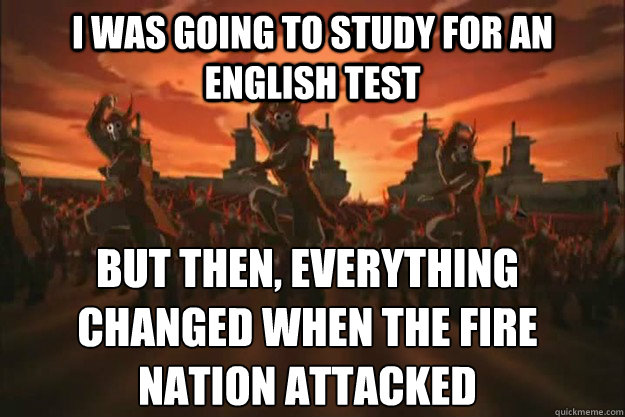 i was going to study for an english test But then, everything changed When the fire nation attacked