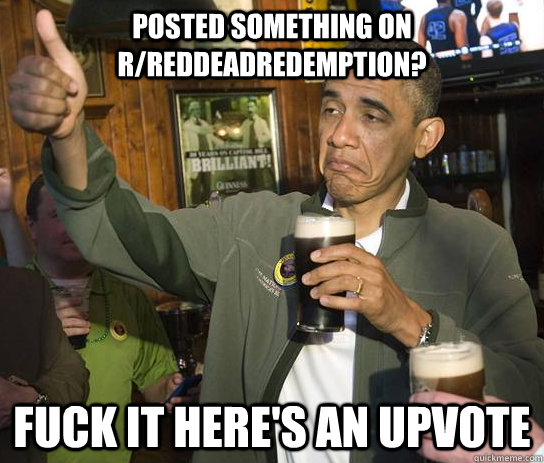 Posted something on r/reddeadredemption? fuck it here's an upvote - Posted something on r/reddeadredemption? fuck it here's an upvote  Approving Obama