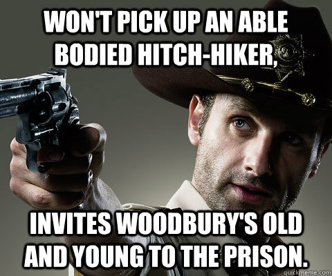 Won't pick up an able bodied hitch-hiker, Invites Woodbury's old and young to the prison. - Won't pick up an able bodied hitch-hiker, Invites Woodbury's old and young to the prison.  Rick Grimes Walking Dead