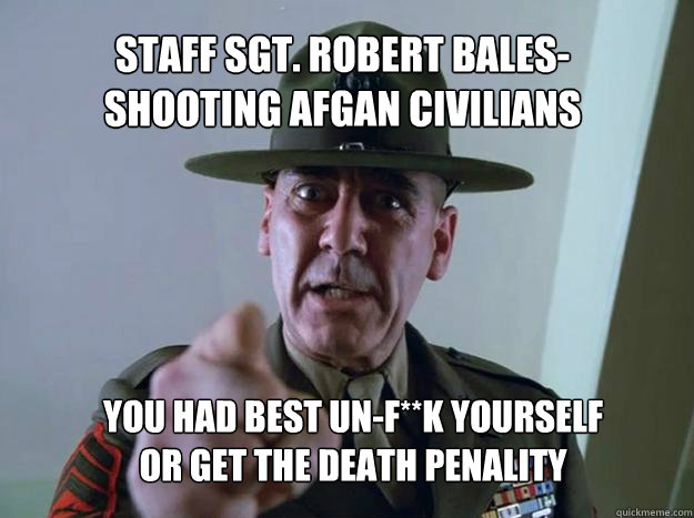 Staff Sgt. Robert Bales- shooting afgan civilians you had best un-f**k yourself or get the death penality