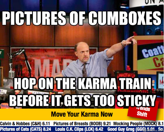 Pictures of Cumboxes  hop on the karma train before it gets too sticky - Pictures of Cumboxes  hop on the karma train before it gets too sticky  Mad Karma with Jim Cramer