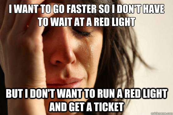 I want to go faster so i don't have to wait at a red light but i don't want to run a red light and get a ticket - I want to go faster so i don't have to wait at a red light but i don't want to run a red light and get a ticket  First World Problems