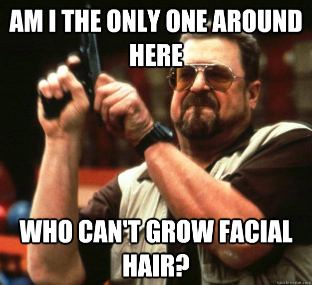 am I the only one around here Who can't grow facial hair? - am I the only one around here Who can't grow facial hair?  Angry Walter