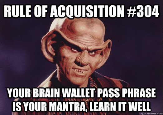 Rule of acquisition #304 Your brain wallet pass phrase is your mantra, learn it well
