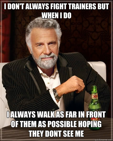 i don't always fight trainers but when i do i always walk as far in front of them as possible hoping they dont see me  - i don't always fight trainers but when i do i always walk as far in front of them as possible hoping they dont see me   The Most Interesting Man In The World