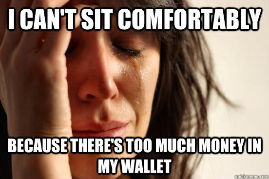 i can't sit comfortably  because there's too much money in my wallet - i can't sit comfortably  because there's too much money in my wallet  First World Problems