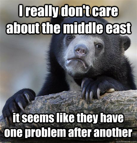I really don't care about the middle east it seems like they have one problem after another - I really don't care about the middle east it seems like they have one problem after another  Confession Bear