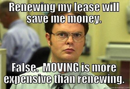 RENEWING MY LEASE WILL SAVE ME MONEY. FALSE.  MOVING IS MORE EXPENSIVE THAN RENEWING. Schrute