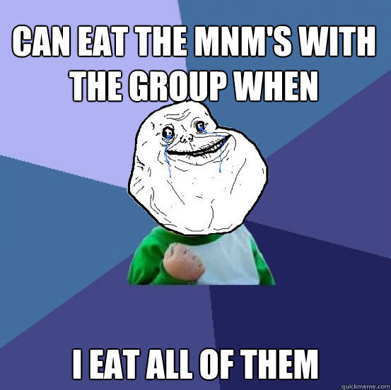 can eat the MnM's with the group when finished I eat all of them - can eat the MnM's with the group when finished I eat all of them  Forever Alone Success Kid