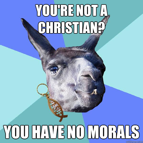 you're not a christian? you have no morals