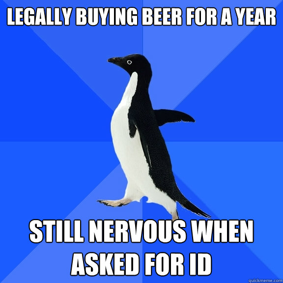 Legally buying beer for a year still nervous when asked for ID - Legally buying beer for a year still nervous when asked for ID  Socially Awkward Penguin