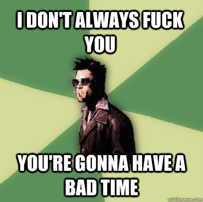 I don't always fuck you You're gonna have a bad time - I don't always fuck you You're gonna have a bad time  Helpful Tyler Durden