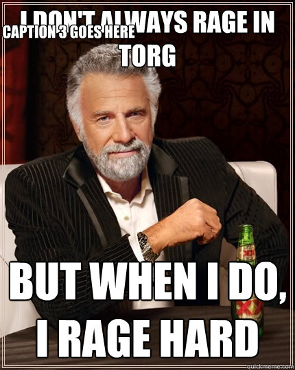 I don't always rage in Torg But when I do, I rage hard Caption 3 goes here  The Most Interesting Man In The World