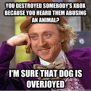 You destroyed somebody's xbox because you heard them abusing an animal? I'm sure that dog is overjoyed - You destroyed somebody's xbox because you heard them abusing an animal? I'm sure that dog is overjoyed  Condescending Wonka