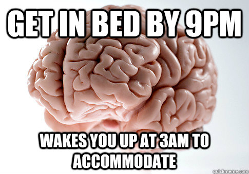 Get in bed by 9pm Wakes you up at 3am to accommodate - Get in bed by 9pm Wakes you up at 3am to accommodate  Scumbag Brain
