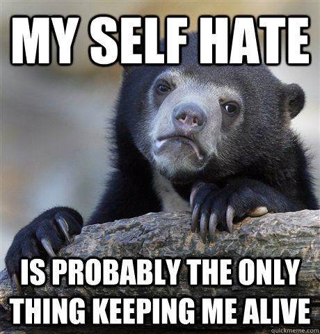 My self hate is probably the only thing keeping me alive - My self hate is probably the only thing keeping me alive  Confession Bear