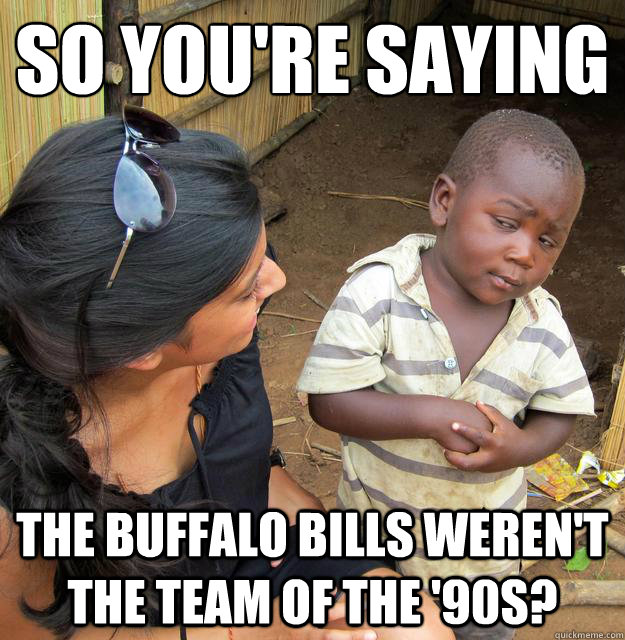 so you're saying the buffalo bills weren't the team of the '90s?