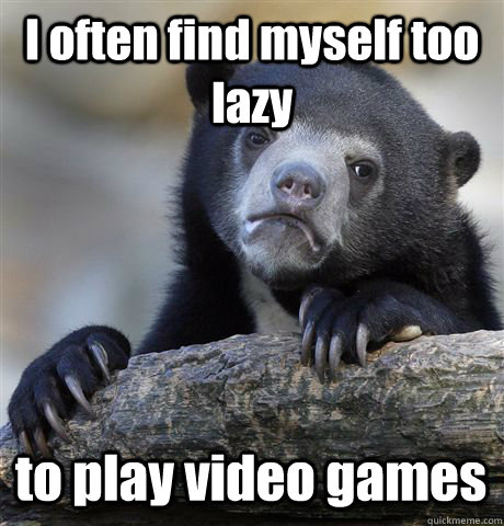 I often find myself too lazy to play video games - I often find myself too lazy to play video games  Confession Bear
