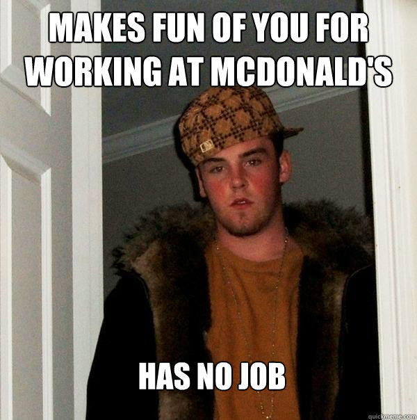 Makes fun of you for working at mcdonald's Has no job - Makes fun of you for working at mcdonald's Has no job  Scumbag Steve