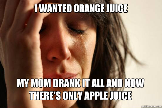 I wanted Orange juice My mom drank it all and now there's only apple juice  - I wanted Orange juice My mom drank it all and now there's only apple juice   First World Problems
