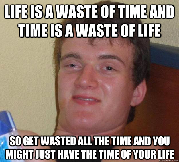 Life is a waste of time and time is a waste of life so get wasted all the time and you might just have the time of your life - Life is a waste of time and time is a waste of life so get wasted all the time and you might just have the time of your life  10 Guy