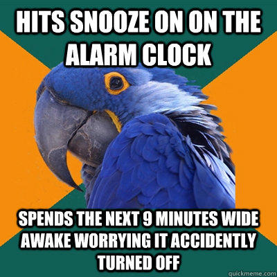 Hits snooze on on the alarm clock Spends the next 9 minutes wide awake worrying it accidently turned off  - Hits snooze on on the alarm clock Spends the next 9 minutes wide awake worrying it accidently turned off   Paranoid Parrot
