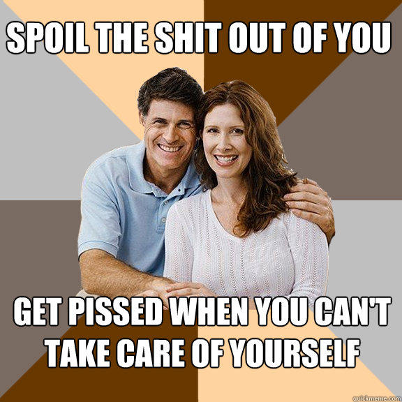 spoil the shit out of you Get pissed when you can't take care of yourself