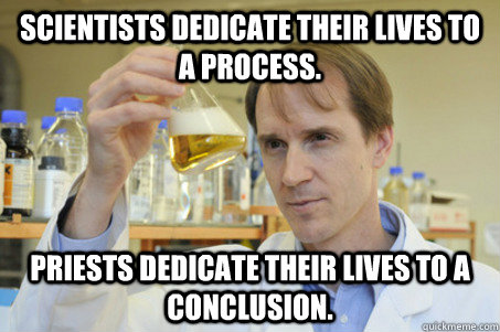 Scientists dedicate their lives to a process. Priests dedicate their lives to a conclusion.